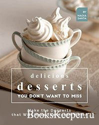 Delicious Desserts You Don't Want to Miss: Make the Desserts that Will Mak ...