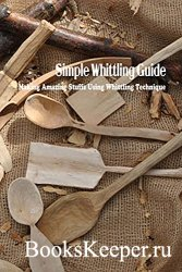 Simple Whittling Guide: Making Amazing Stuffs Using Whittling Technique: Wh ...