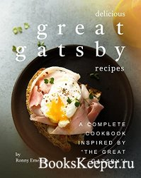 Delicious Great Gatsby Recipes: A Complete Cookbook Inspired by