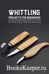 Whittling Projects for Beginners: Learn Whittling Technique Through These S ...