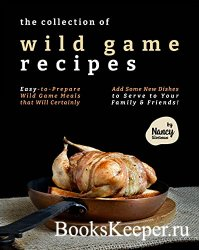 The Collection of Wild Game Recipes: Easy-to-Prepare Wild Game Meals that W ...