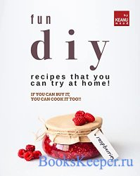 Fun DIY Recipes that You Can Try at Home!: If You Can Buy It, You Can Cook  ...