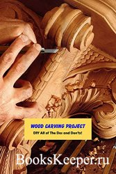 Wood Carving Project: DIY All of The Dos and Don'ts!: Wood Carving Ideas
