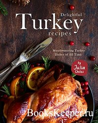 Delightful Turkey Recipes: Mouthwatering Turkey Dishes of All Time