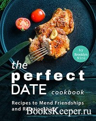 The Perfect Date Cookbook: Recipes to Mend Friendships and Relationships
