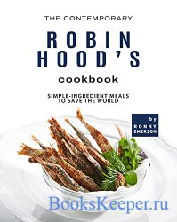The Contemporary Robin Hood's Cookbook: Simple-Ingredient Meals to Save th ...