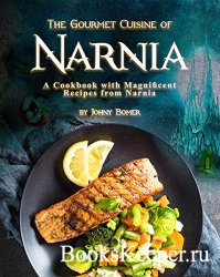 The Gourmet Cuisine of Narnia: A Cookbook with Magnificent Recipes from Nar ...