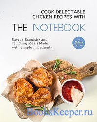 Cook Delectable Chicken Recipes with The Notebook: Savour Exquisite and Tem ...