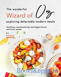The Wonderful Wizard of Oz Exploring Delectable Modern Meals: Nutritious, M ...