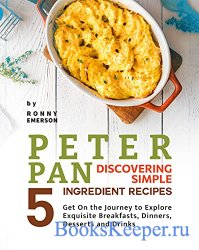 Peter Pan Discovering Simple 5 Ingredient Recipes: Get On the Journey to Ex ...