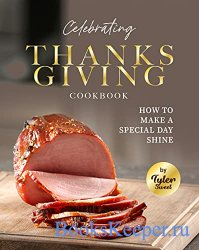 Celebrating Thanksgiving Cookbook: How To Make A Special Day Shine