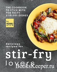 Delicious Recipes for Stir-fry Lovers: The Cookbook to Stick with for Tasty ...