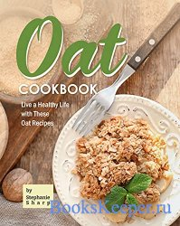 Oat Cookbook: Live a Healthy Life with These Oat Recipes